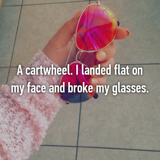 A cartwheel. I landed flat on my face and broke my glasses.
