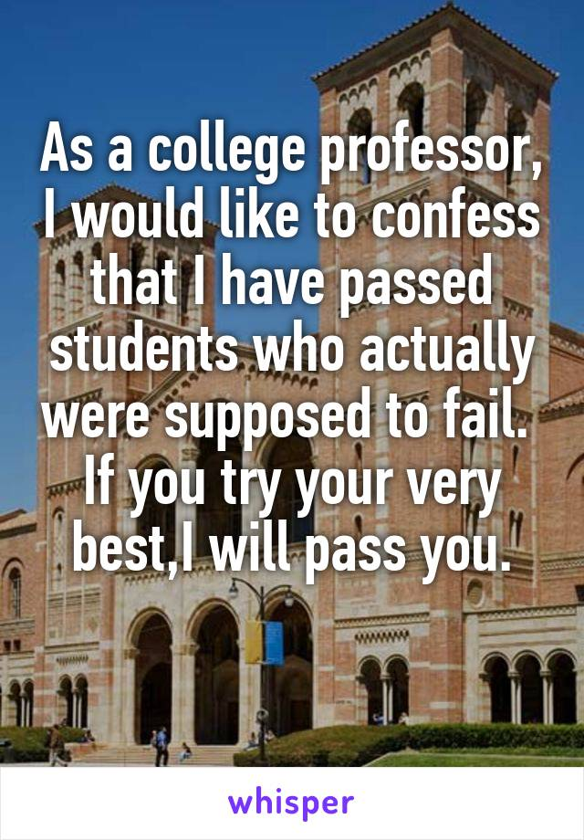 As a college professor, I would like to confess that I have passed students who actually were supposed to fail.  If you try your very best,I will pass you.