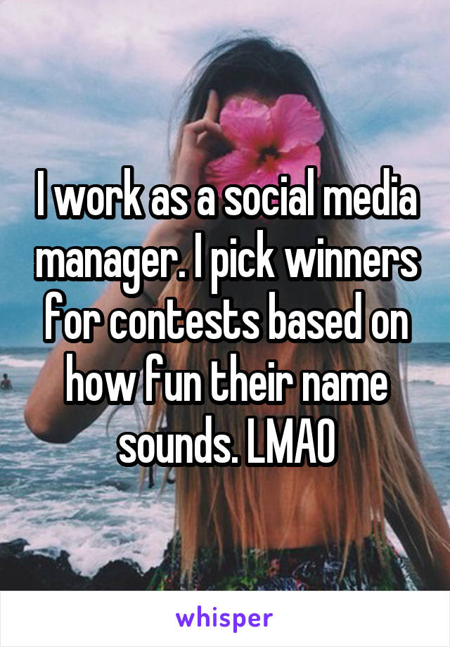 I work as a social media manager. I pick winners for contests based on how fun their name sounds. LMAO