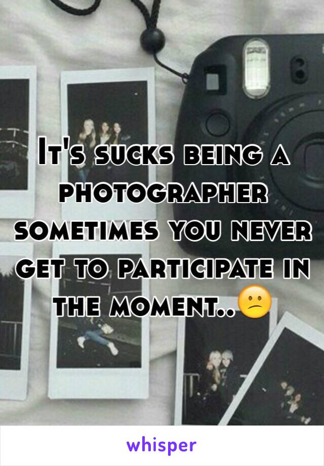 It's sucks being a photographer sometimes you never get to participate in the moment..😕