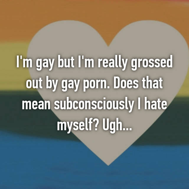 I'm gay but I'm really grossed out by gay porn. Does that mean subconsciously I hate myself? Ugh...