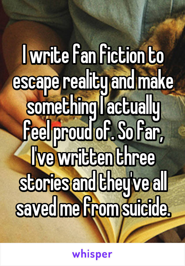 I write fan fiction to escape reality and make something I actually feel proud of. So far, I've written three stories and they've all saved me from suicide.