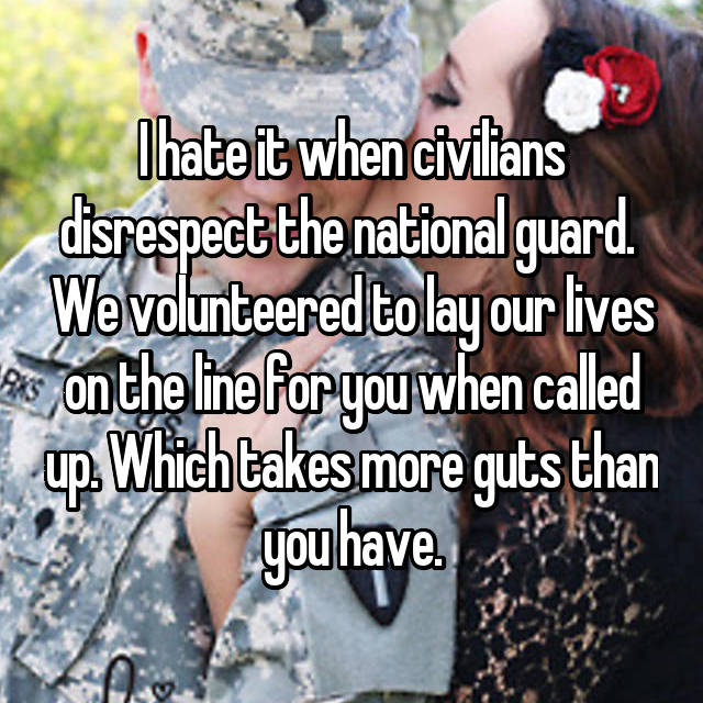 I hate it when civilians disrespect the national guard.  We volunteered to lay our lives on the line for you when called up. Which takes more guts than you have.