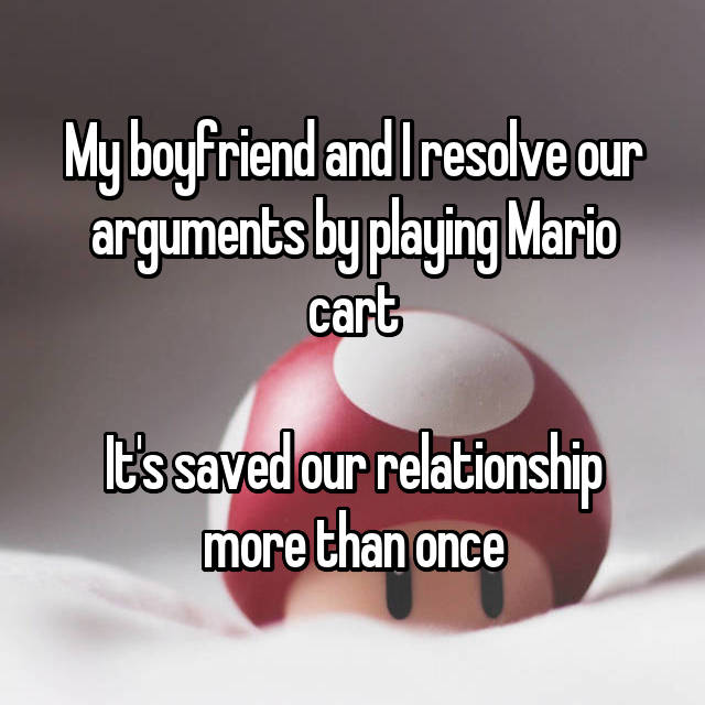 My boyfriend and I resolve our arguments by playing Mario cart  It's saved our relationship more than once