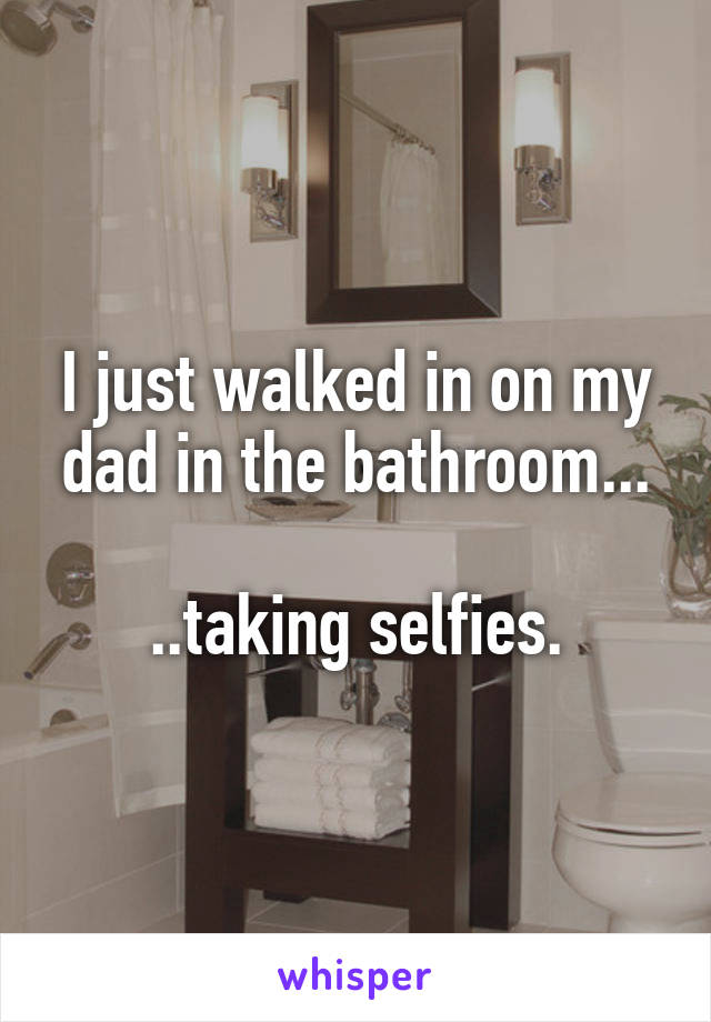 I just walked in on my dad in the bathroom...  ..taking selfies.