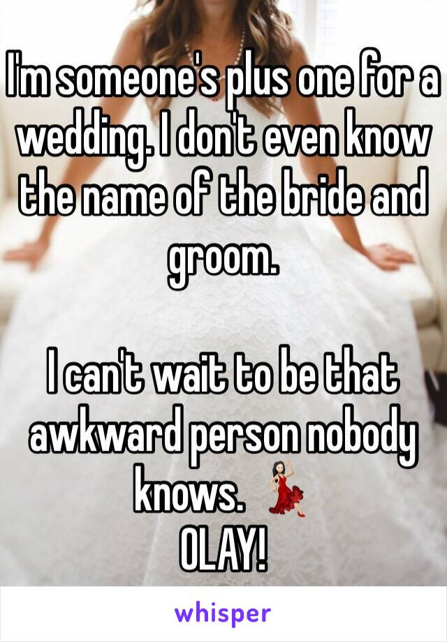 I'm someone's plus one for a wedding. I don't even know the name of the bride and groom.   I can't wait to be that awkward person nobody knows. 💃🏻 OLAY!