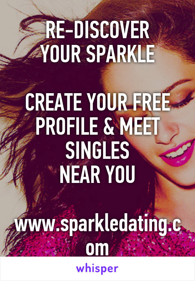 RE-DISCOVER YOUR SPARKLE  CREATE YOUR FREE PROFILE & MEET SINGLES NEAR YOU  www.sparkledating.com