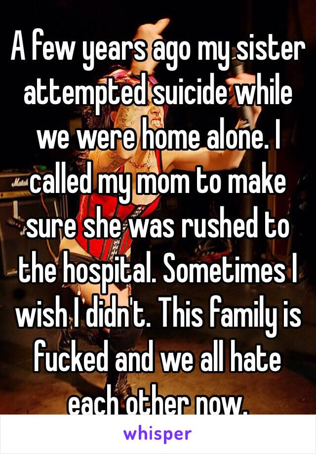 A few years ago my sister attempted suicide while we were home alone. I called my mom to make sure she was rushed to the hospital. Sometimes I wish I didn't. This family is fucked and we all hate each other now.