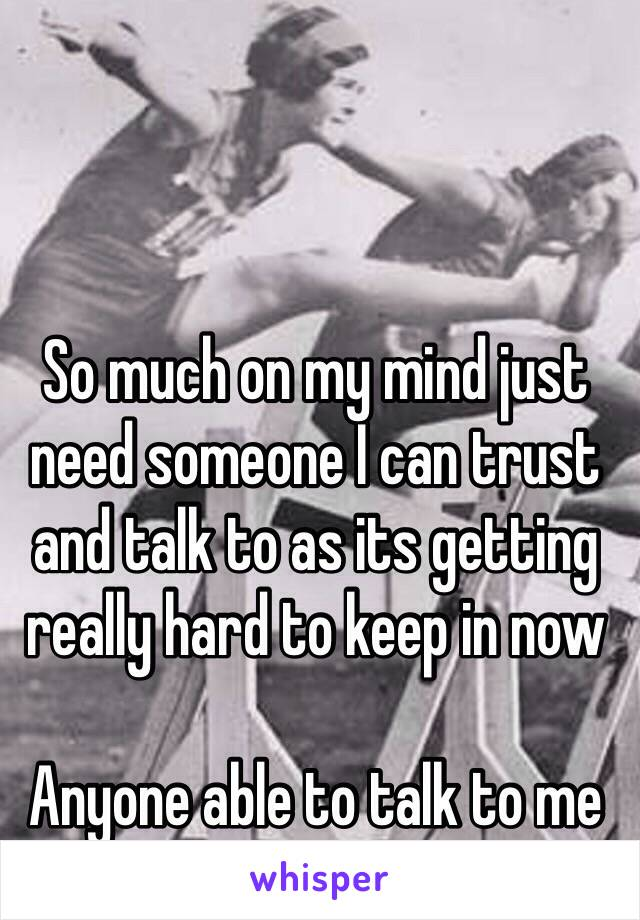 So much on my mind just need someone I can trust and talk to as its getting really hard to keep in now   Anyone able to talk to me