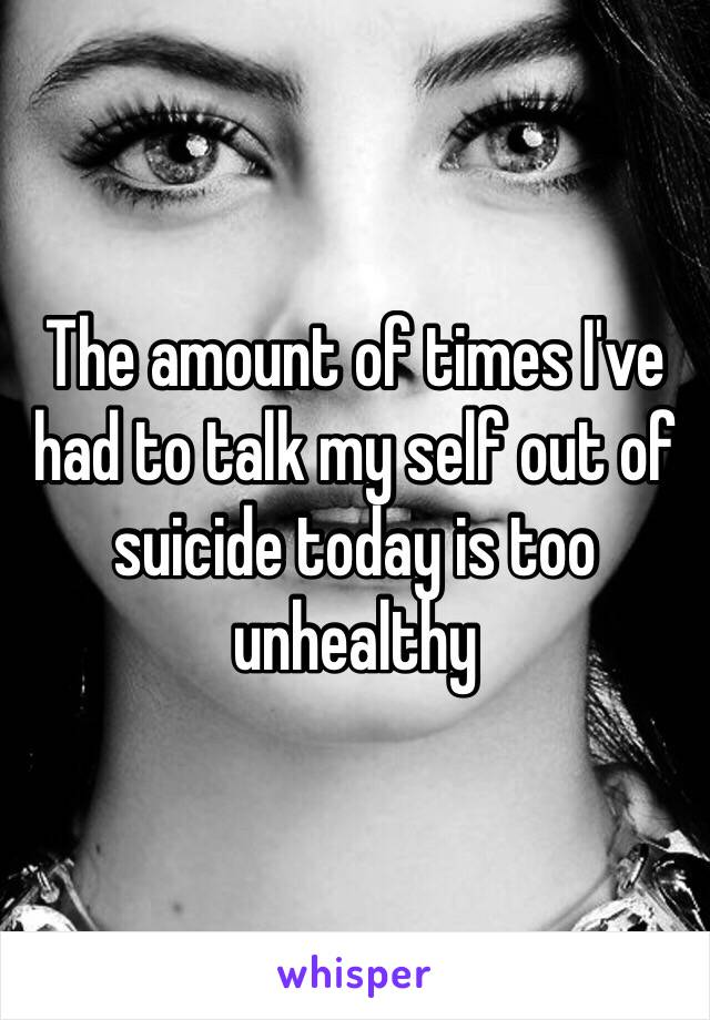 The amount of times I've had to talk my self out of suicide today is too unhealthy