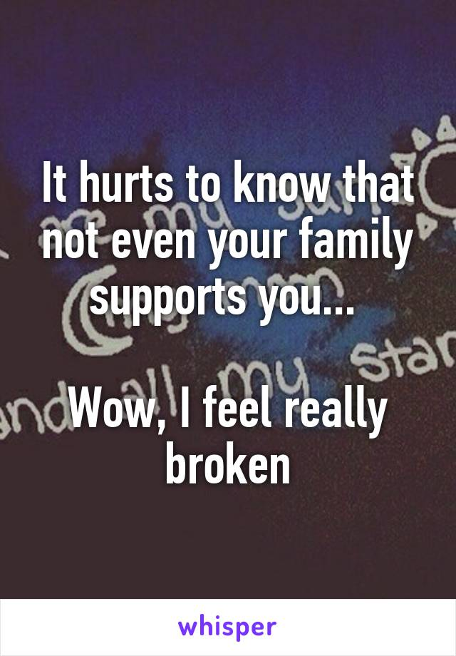 It hurts to know that not even your family supports you...   Wow, I feel really broken
