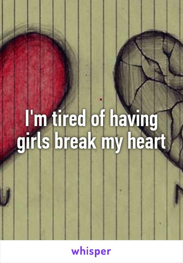 I'm tired of having girls break my heart