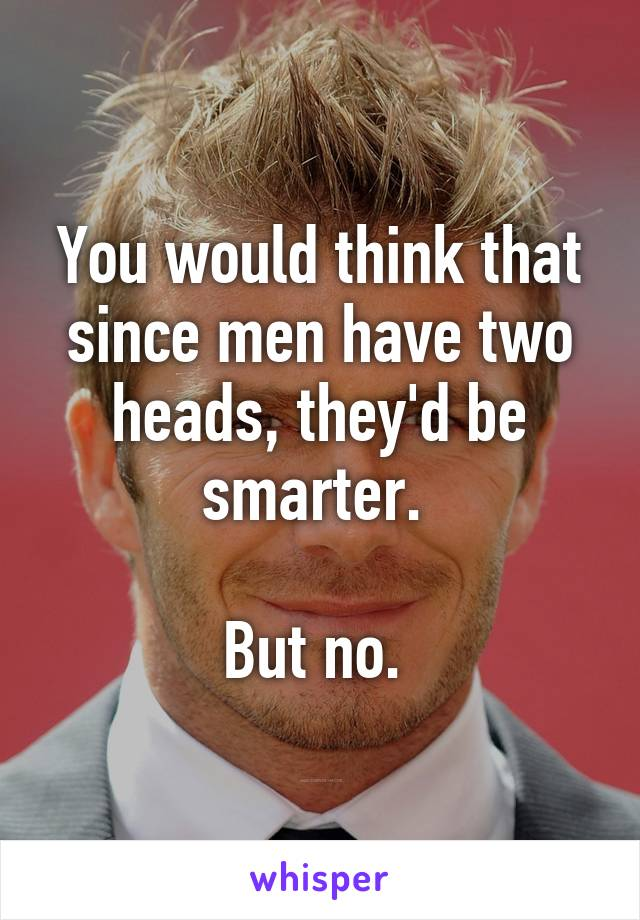 You would think that since men have two heads, they'd be smarter.   But no.