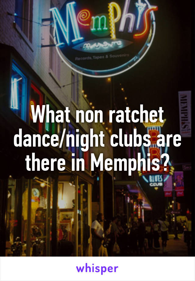 What non ratchet dance/night clubs are there in Memphis?