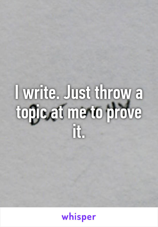 I write. Just throw a topic at me to prove it.