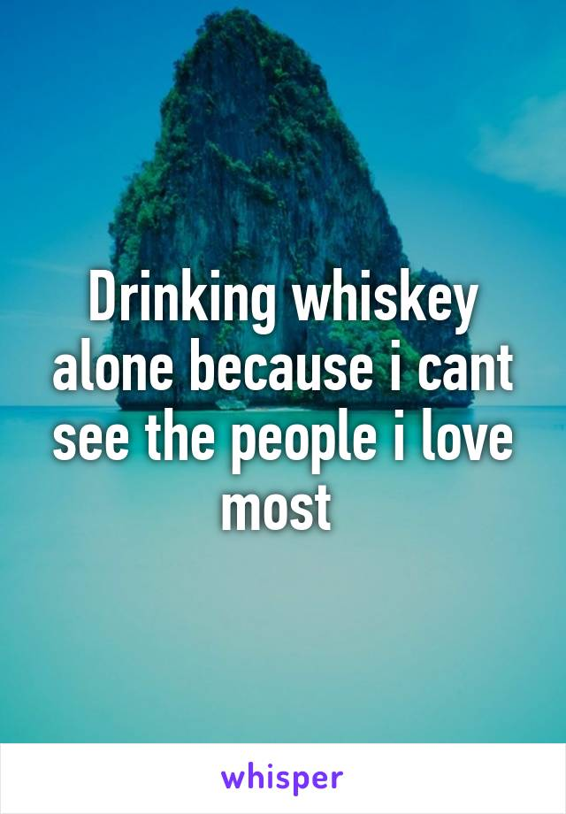 Drinking whiskey alone because i cant see the people i love most