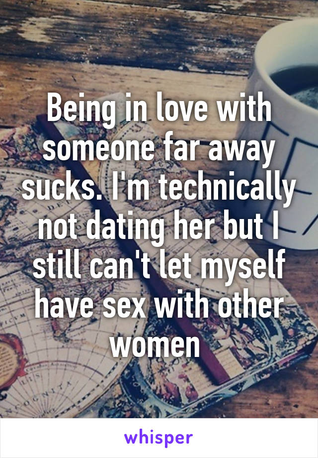 Being in love with someone far away sucks. I'm technically not dating her but I still can't let myself have sex with other women