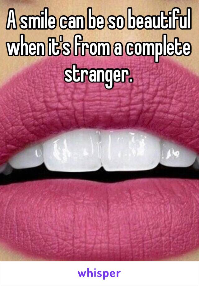 A smile can be so beautiful when it's from a complete stranger.