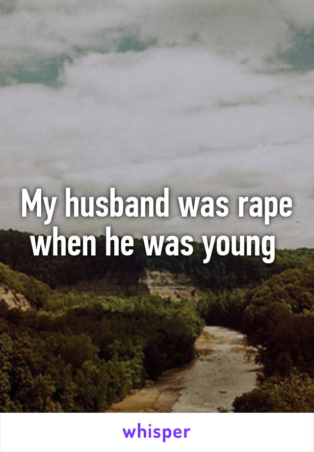 My husband was rape when he was young