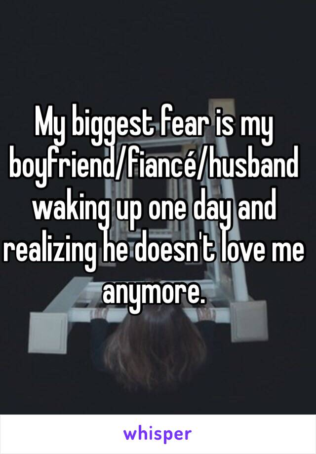 My biggest fear is my boyfriend/fiancé/husband waking up one day and realizing he doesn't love me anymore.