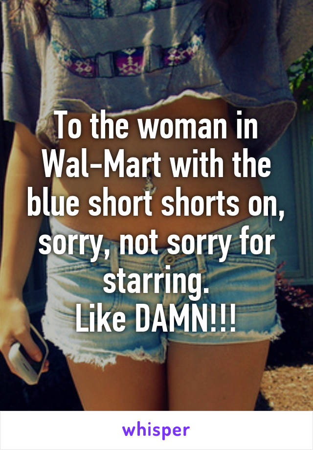 To the woman in Wal-Mart with the blue short shorts on, sorry, not sorry for starring. Like DAMN!!!