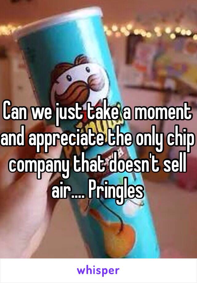 Can we just take a moment and appreciate the only chip company that doesn't sell air.... Pringles