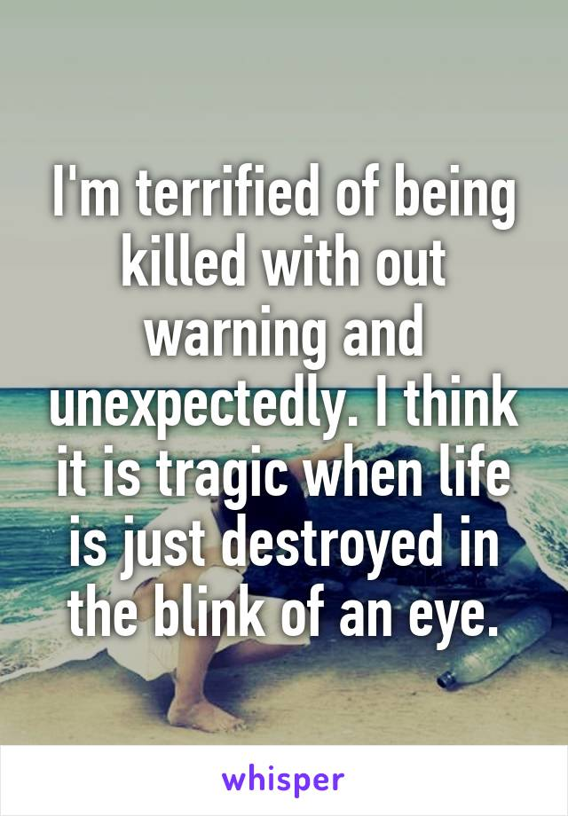 I'm terrified of being killed with out warning and unexpectedly. I think it is tragic when life is just destroyed in the blink of an eye.