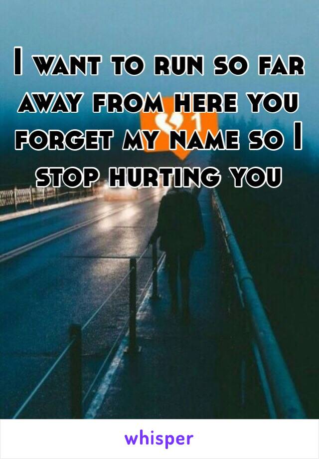 I want to run so far away from here you forget my name so I stop hurting you
