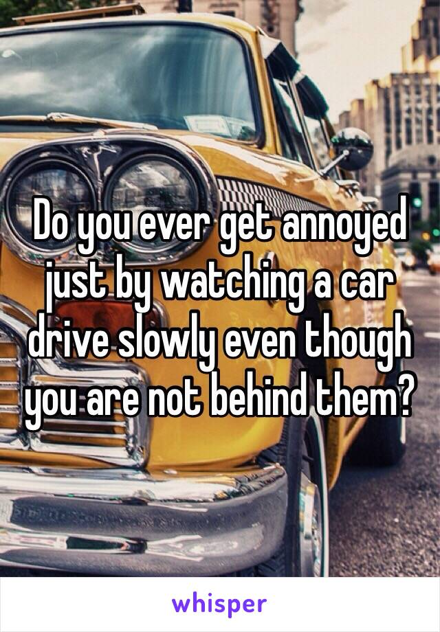Do you ever get annoyed just by watching a car drive slowly even though you are not behind them?