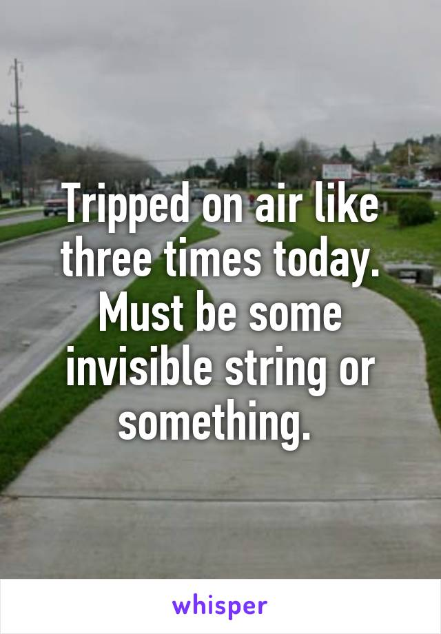 Tripped on air like three times today. Must be some invisible string or something.