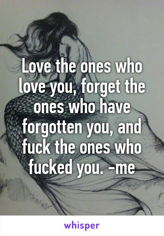 Love the ones who love you, forget the ones who have forgotten you, and fuck the ones who fucked you. -me