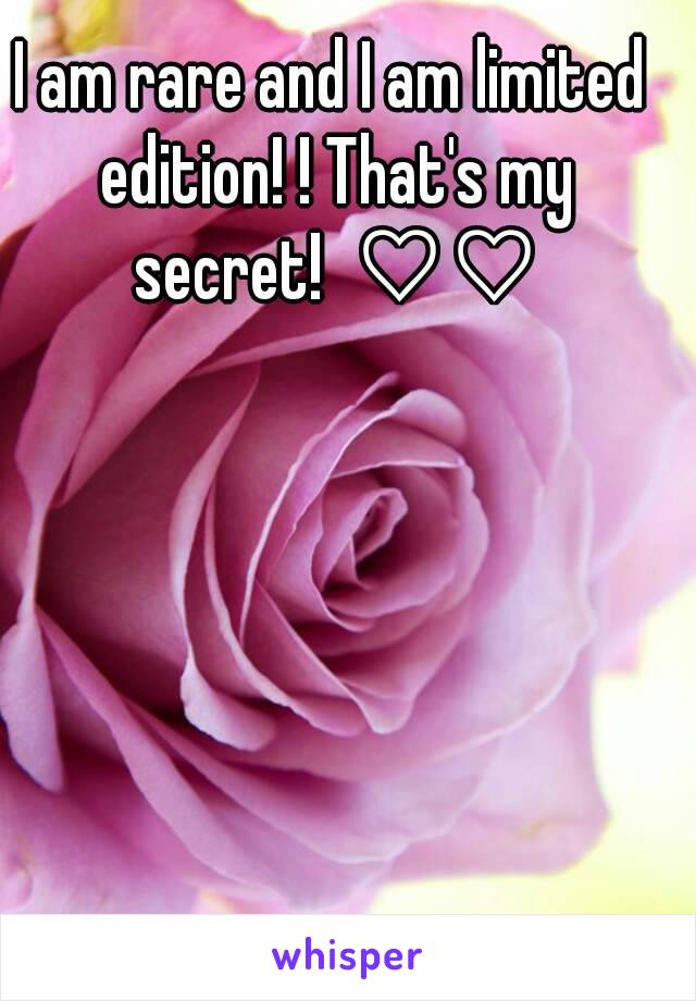 I am rare and I am limited edition! ! That's my secret!  ♡♡