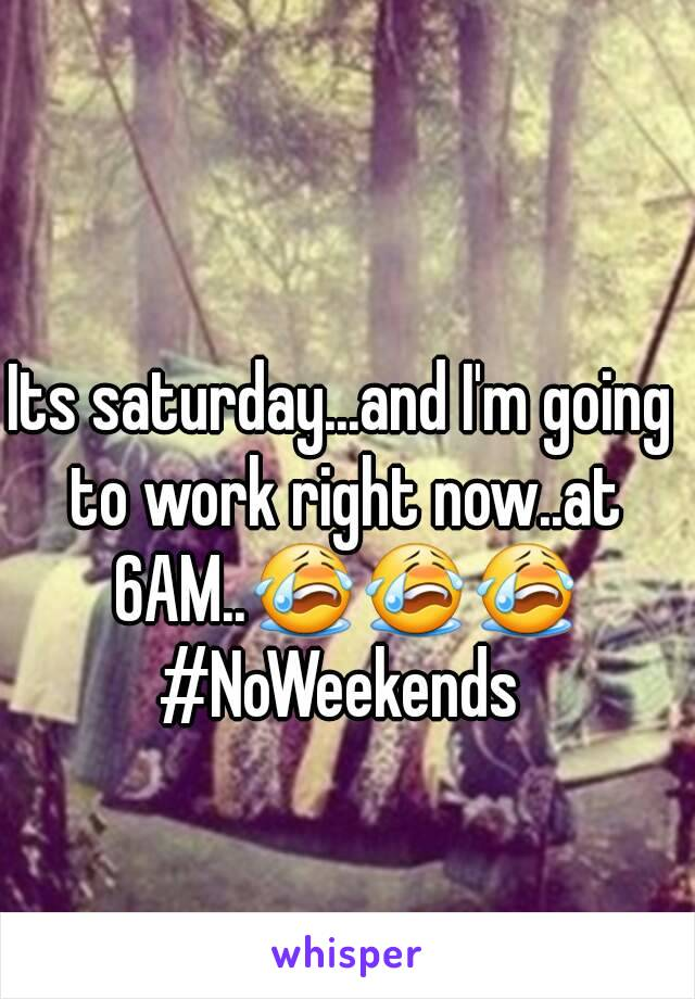 Its saturday...and I'm going to work right now..at 6AM..😭😭😭 #NoWeekends