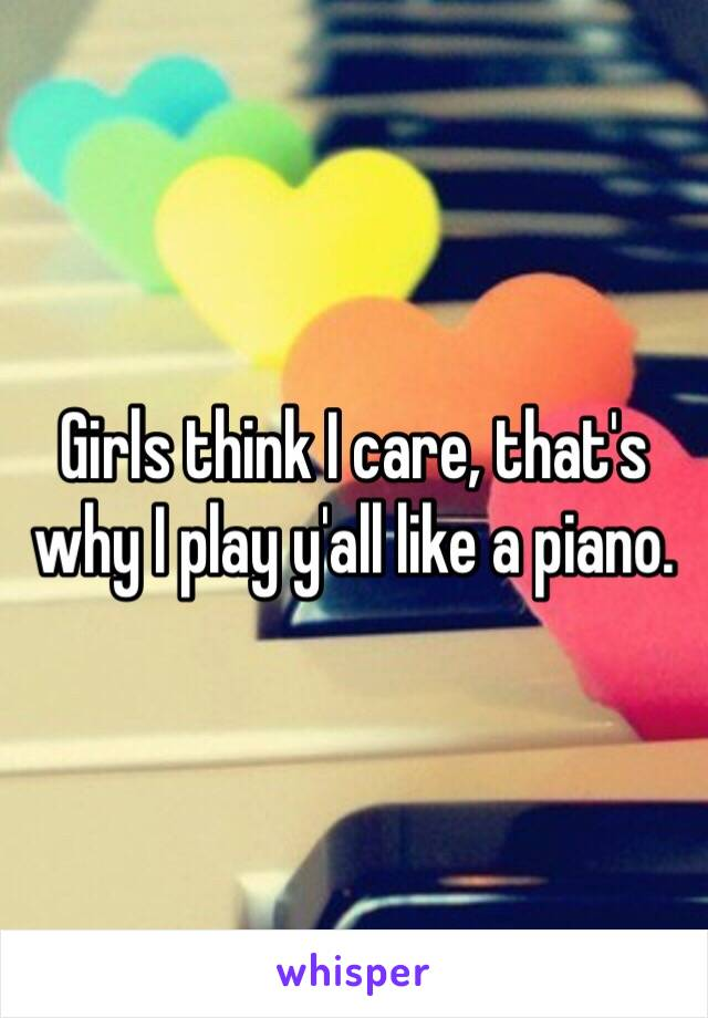 Girls think I care, that's why I play y'all like a piano.