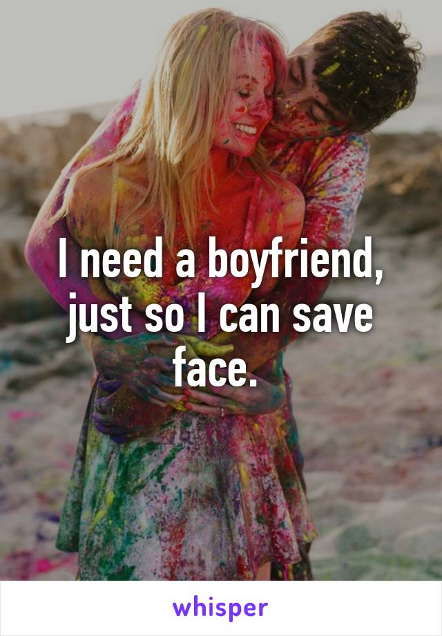 I need a boyfriend, just so I can save face.