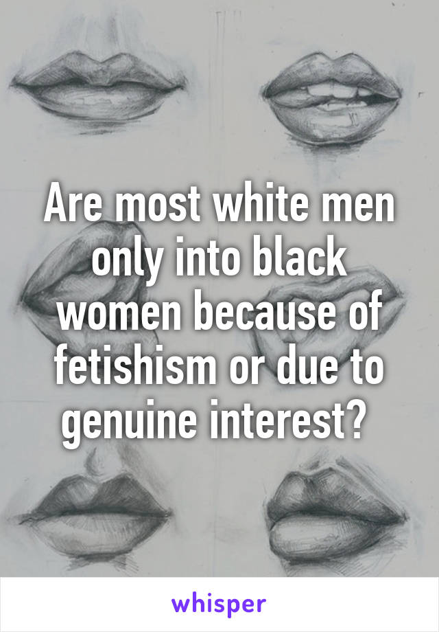 Are most white men only into black women because of fetishism or due to genuine interest?