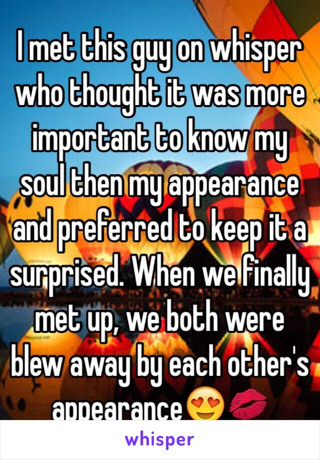 I met this guy on whisper who thought it was more important to know my soul then my appearance and preferred to keep it a surprised. When we finally met up, we both were blew away by each other's appearance😍💋