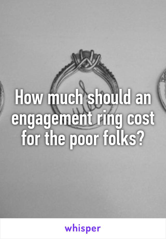 How much should an engagement ring cost for the poor folks?