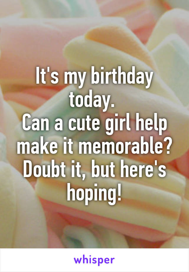 It's my birthday today.  Can a cute girl help make it memorable? Doubt it, but here's hoping!