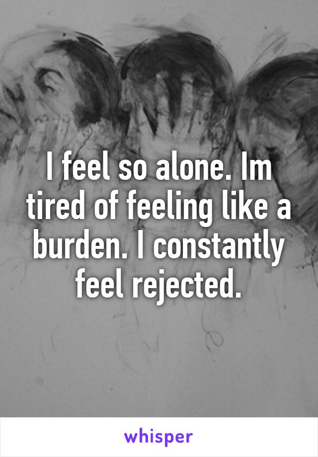 I feel so alone. Im tired of feeling like a burden. I constantly feel rejected.