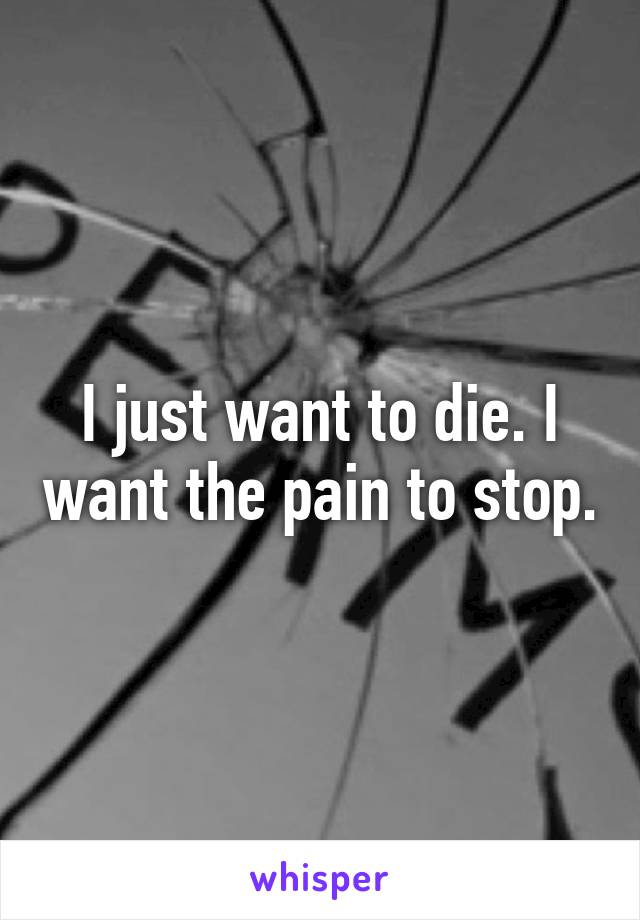 I just want to die. I want the pain to stop.
