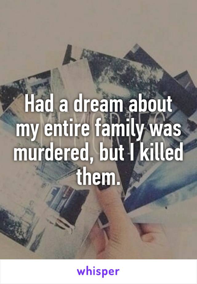 Had a dream about my entire family was murdered, but I killed them.