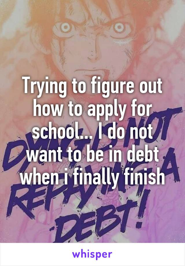Trying to figure out how to apply for school... I do not want to be in debt when i finally finish
