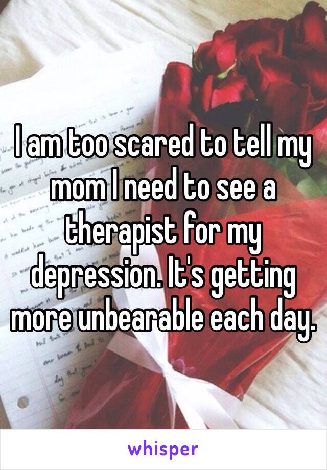 I am too scared to tell my mom I need to see a therapist for my depression. It's getting more unbearable each day.