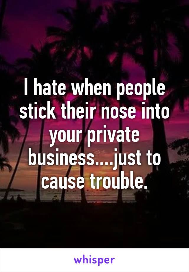 I hate when people stick their nose into your private business....just to cause trouble.