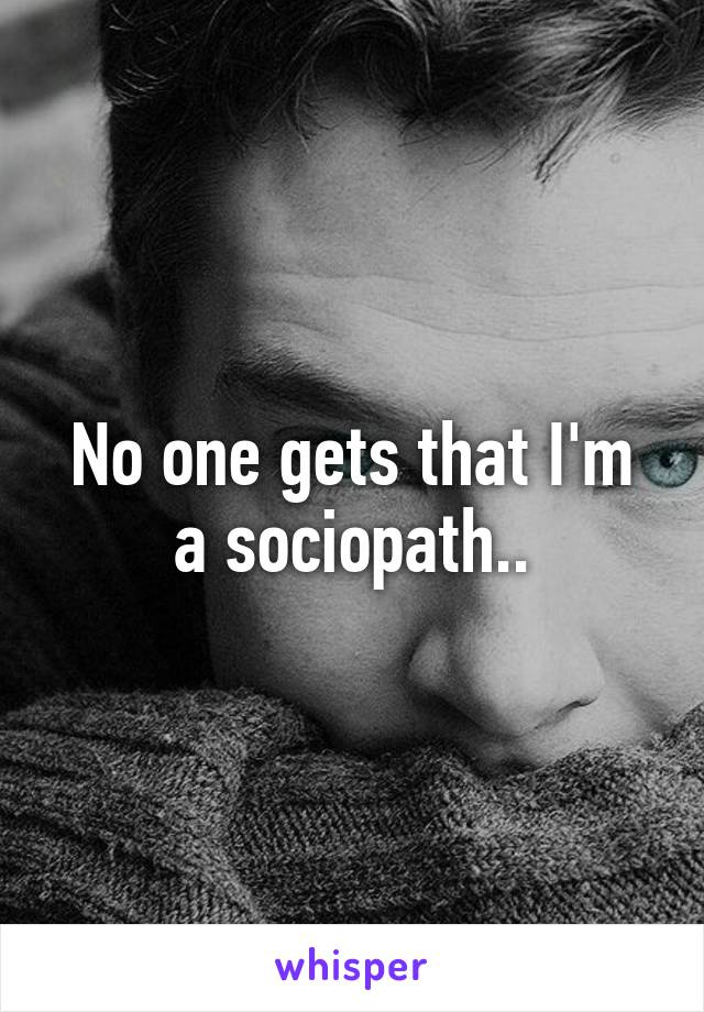 No one gets that I'm a sociopath..