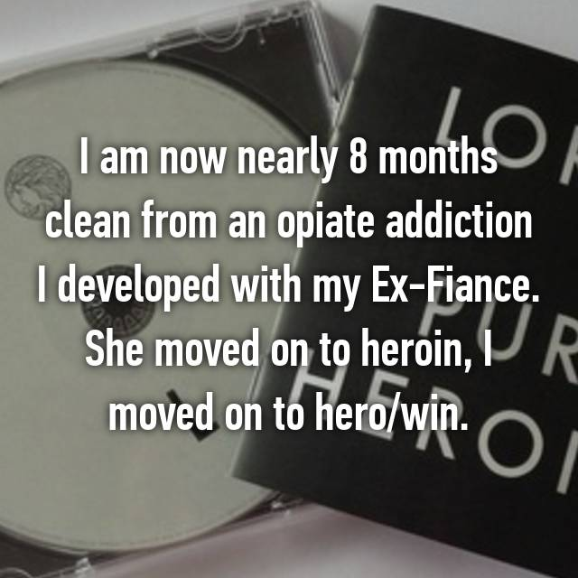 I am now nearly 8 months clean from an opiate addiction I developed with my Ex-Fiance. She moved on to heroin, I moved on to hero/win. 💯