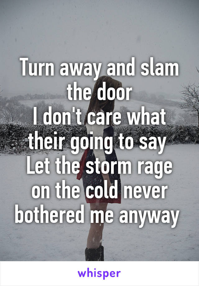 Turn away and slam the door I don't care what their going to say  Let the storm rage on the cold never bothered me anyway