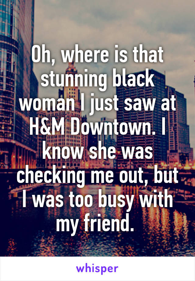 Oh, where is that stunning black woman I just saw at H&M Downtown. I know she was checking me out, but I was too busy with my friend.