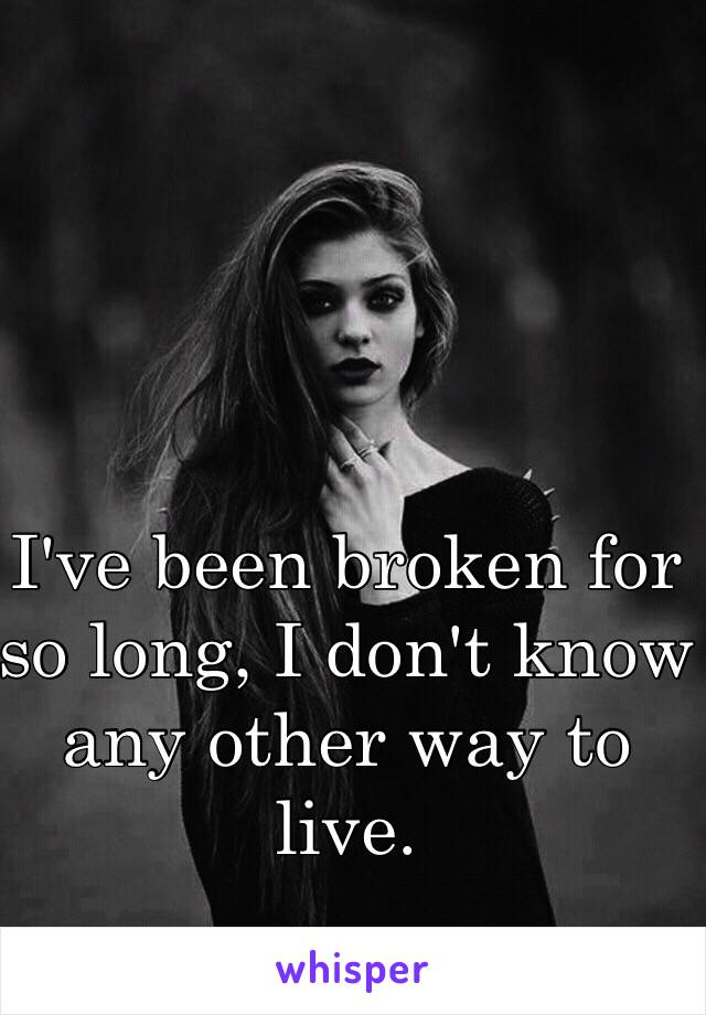 I've been broken for so long, I don't know any other way to live.